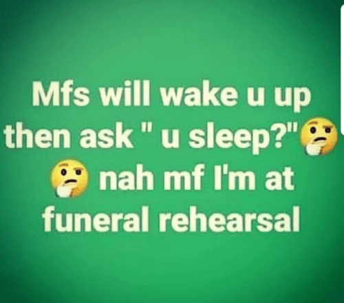 "Sleep, Ask, and Will: Mfs will wakeu up  then ask ""u sleep?""  nah mf I'm at  funeral rehearsal"