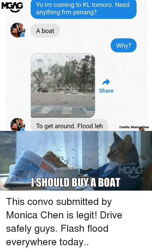 Memes, Yo, and Drive: MGAG Yo lm coming to KL tomoro. Need  anything frm penang?  A boat  Why?  Share  To get around. Flood leh  Credits:  Monic  hen  ISHOULD BUY A BOA This convo submitted by Monica Chen is legit! Drive safely guys. Flash flood everywhere today..