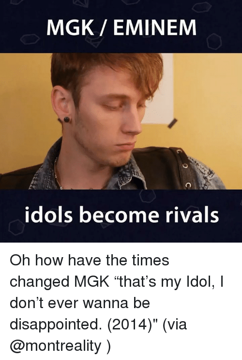 """Disappointed, Eminem, and Memes: MGK/ EMINEM  idols become rivals Oh how have the times changed MGK """"that's my Idol, I don't ever wanna be disappointed. (2014)"""" (via @montreality )"""