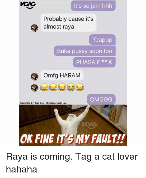 Haram: MGNG  It's so jam hhh  Probably cause it's  almost raya  Yeappp  Buka pussy soon too  PUASA F **K  omfg HARAM  OMGGG  Submitted by: Aho Cck Credits: Jessie Lee  ON FINE IT3My FAULT!! Raya is coming. Tag a cat lover hahaha