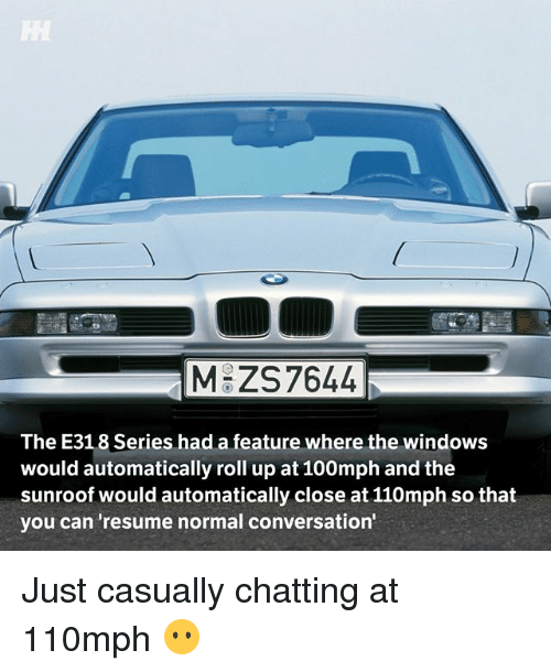 Memes, Windows, and Resume: MGZS7644  The E318 Series had a feature where the windows  would automatically roll up at 100mph and the  sunroof would automatically close at 110mph so that  you can 'resume normal conversation Just casually chatting at 110mph 😶