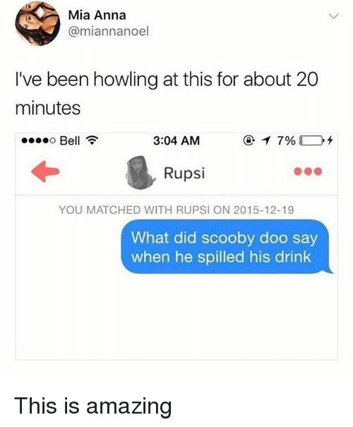 Anna, Memes, and Scooby Doo: Mia Anna  @miannanoel  I've been howling at this for about 20  minutes  o Bell  3:04 AM  Rupsi  YOU MATCHED WITH RUPSI ON 2015-12-19  What did scooby doo say  when he spilled his drink This is amazing