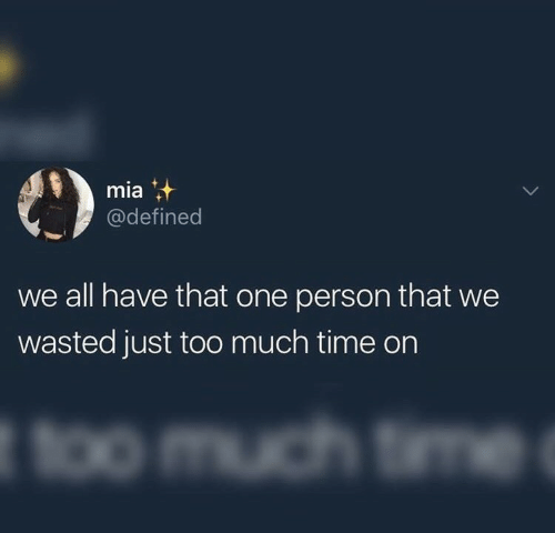 too-much-time: mia  @defined  we all have that one person that we  wasted just too much time on