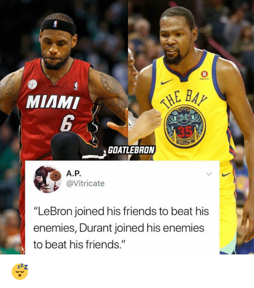"Friends, Nba, and Lebron: MIAMI  GOATLEBRON  A.P.  @Vitricate  ""LeBron joined his friends to beat his  enemies, Durant joined his enemies  to beat his friends."" 😴"
