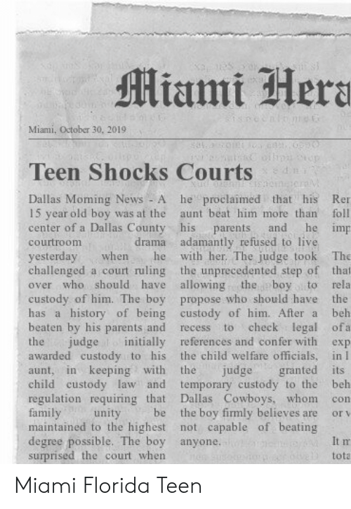 Beh: Miami Hera  Miami, October 30, 20191  n  Teen Shocks Courts  he proclaimed that his  Dallas Moming News - A  15 year old boy was at the  center of a Dallas County his  Ren  aunt beat him more than  foll  he imp  and  parents  drama adamantly refused to live  with her. The judge took  courtroom  yesterday  challenged a court ruling the unprecedented step of that  over who should have allowing  The  when  he  the boy to  custody of him. The boy propose who should have the  has a history of being custody of him. After a  rela  beh  beaten by his parents and  check legal ofa  to  recess  judge initially references and confer with  the child welfare officials, in I  granted its  temporary custody to the  Dallas Cowboys, whom  the boy firmly believes are  maintained to the highest not capable of beating  the  exp  awarded custody to his  in keeping with  the  judge  aunt,  child custody law and  regulation requiring that  family  beh  con  be  unity  or v  degree possible. The boy anyone.  surprised the court when  It m  tota Miami Florida Teen
