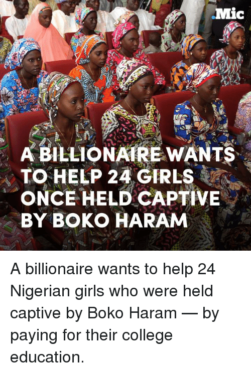 Boko Haram: Mic  A BILLIONAIRE WANTS  TO HELP 24 GIRLS  ONCE HELD CAPTIVE  BY BOKO HARAM A billionaire wants to help 24 Nigerian girls who were held captive by Boko Haram — by paying for their college education.