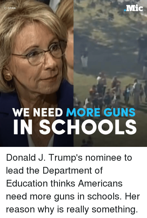 Memes, The Departed, and 🤖: .Mic  C-SPAN  WE NEED MORE GUNS  IN SCHOOLS Donald J. Trump's nominee to lead the Department of Education thinks Americans need more guns in schools. Her reason why is really something.