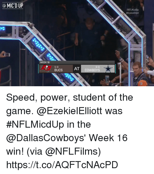 Dallas Cowboys, Memes, and The Game: MIC D UP  #NFLMicdUp  @EzekielElliott  -8  WEEK 16  8-6  AT COWBOYS  5-9 Speed, power, student of the game.  @EzekielElliott was #NFLMicdUp in the @DallasCowboys' Week 16 win! (via @NFLFilms) https://t.co/AQFTcNAcPD