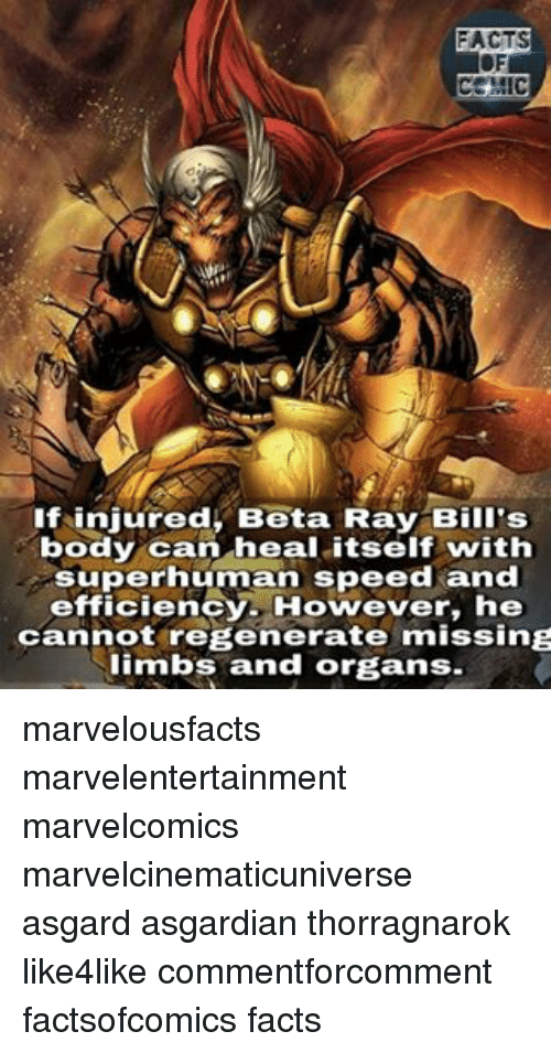 Asgardian: MIC  If injured, Beta Ray Bill's  body can heal itself with  superhuman speed and  efficienc  However, he  cannot regenerate missing  limbs and organs. marvelousfacts marvelentertainment marvelcomics marvelcinematicuniverse asgard asgardian thorragnarok like4like commentforcomment factsofcomics facts