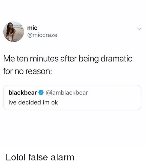Alarm, Girl Memes, and Reason: mic  @miccraze  Me ten minutes after being dramatic  for no reason:  blackbear@iamblackbear  ive decided im ok Lolol false alarm