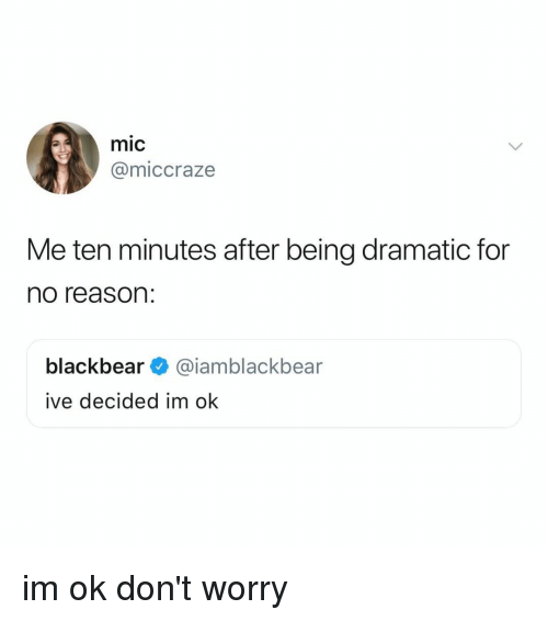 Relatable, Reason, and Mic: mic  @miccraze  Me ten minutes after being dramatic for  no reason:  blackbear@iamblackbear  ive decided im ok im ok don't worry