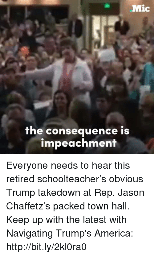 Trump America: Mic  the consequence is  impeachment Everyone needs to hear this retired schoolteacher's obvious Trump takedown at Rep. Jason Chaffetz's packed town hall.  Keep up with the latest with Navigating Trump's America: http://bit.ly/2kl0ra0