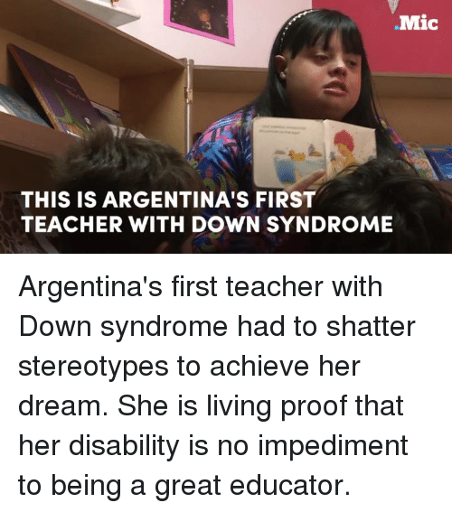 Memes, Argentina, and Down Syndrome: Mic  THIS IS ARGENTINA'S FIRST  TEACHER WITH DOWN SYNDROME Argentina's first teacher with Down syndrome had to shatter stereotypes to achieve her dream. She is living proof that her disability is no impediment to being a great educator.