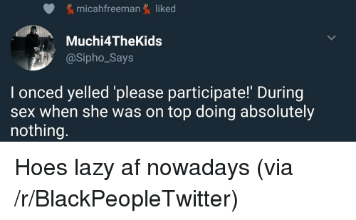 Af, Blackpeopletwitter, and Hoes: micahfreeman liked  Muchi4TheKids  @Sipho_Says  I onced yelled please participate! During  sex when she was on top doing absolutely  nothing. <p>Hoes lazy af nowadays (via /r/BlackPeopleTwitter)</p>