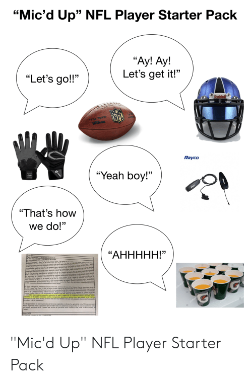 """Club, Football, and Nfl: """"Mic'd Up"""" NFL Player Starter Pack  """"Ay! Ay!  Let's get it!""""  """"Let's go!!""""  Riddel  NFL  THE DUKE  wlson  Rayco  """"Yeah boy!""""  Rayco  """"That's how  we do!""""  a) Notwithstanding any language to the contrary beris, Chb arees to pay to Payer one million dellern (SL000 000) m  """"АННННН!""""  nother player or players whom the Cub iteds ao atibution to Cleb's ability to compete on the playing field tha  he Club seeds salary cap room or () due to an NET pt to sign, or alrcady on the roner of the Chub, and for whom  for the Club (peovided that Player has promptly and Sally d pe Year andior is unable to perform his playing services  Club's satisfaction whatever if any, reasonable and qu closed his physical conditionte the Cb and undergoes to the  ach case, the Contract is teminedvis ary rehabilnation and treatment the Chb mquinn of himk and, in  hereunder will be reduced by the amoust of a waver system If the Contract in teminatod. Club's obligtion  football organization durine of any kind, eamed or received by Player from the Club or a bsequent professional  b) Player will report to, and peactice and play with, Chub, and honor all terms of the Contract. If at any time prior so the ed of  tterst  c) The guarantee is for one (1) year only, and in so way supersodes or obviates the applicahility of he NFL waiver system  Player, or provides Player a guaranteed spot on Clab's roster. It is understood and agreed that the terms included in this section  rst  shutterst """"Mic'd Up"""" NFL Player Starter Pack"""
