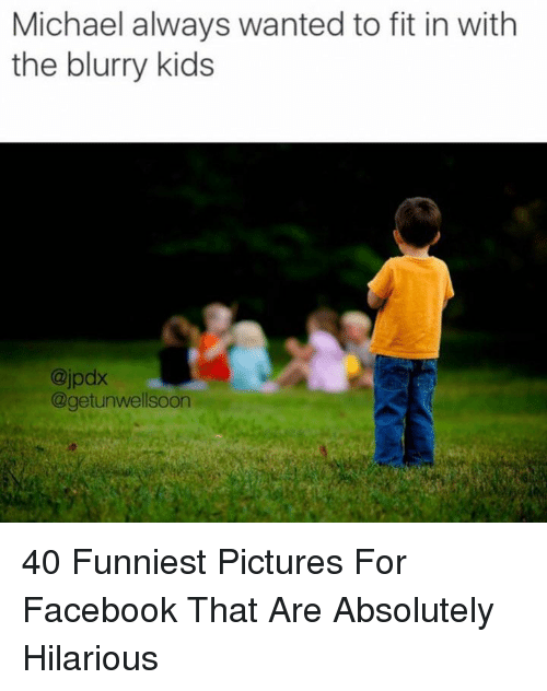 Facebook, Kids, and Michael: Michael always wanted to fit in with  the blurry kids  @jpdx  @getunwellsoon 40 Funniest Pictures For Facebook That Are Absolutely Hilarious