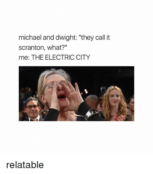 "Memes, Michael, and Relatable: michael and dwight: ""they call it  scranton, what?  me: THE ELECTRIC CITY relatable"