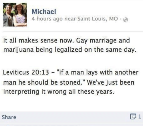 """Lay's, Marriage, and Gay Marriage: Michael  ar Saint Louis, Mo  It all makes sense now. Gay marriage and  marijuana being legalized on the same day  Leviticus 20:13 - """"if a man lays with another  man he should be stoned."""" We've just been  interpreting it wrong all these years.  Share"""