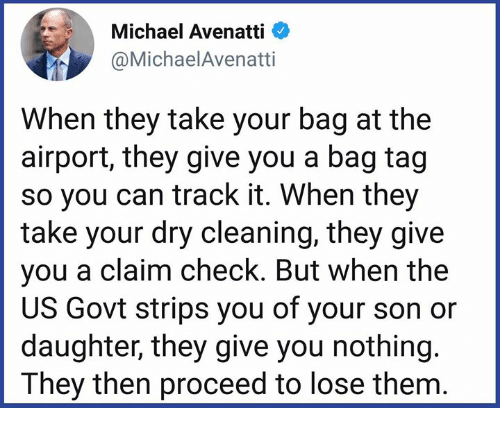 Memes, Michael, and 🤖: Michael Avenatti  @MichaelAvenatti  When they take your bag at the  airport, they give you a bag tag  so you can track it. When they  take your dry cleaning, they give  you a claim check. But when the  US Govt strips you of your son or  daughter, they give you nothing  They then proceed to lose them