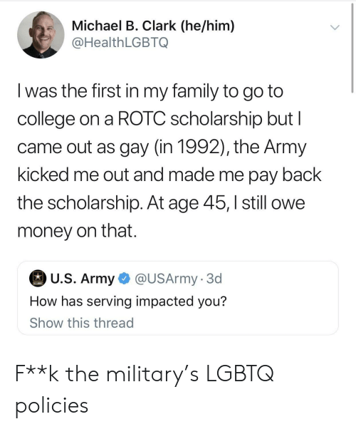 Impacted: .Michael B. Clark (he/him)  @HealthLGBTQ  I was the first in my family to go to  college on a ROTC scholarship but l  came out as gay (in 1992), the Army  kicked me out and made me pay back  the scholarship. At age 45,still owe  money on that.  U.S. Army  @USArmy. 3d  How has serving impacted you?  Show this thread F**k the military's LGBTQ policies