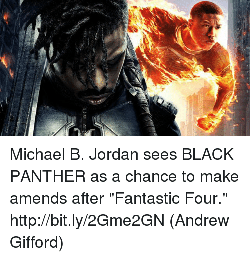 "Fantastic Four, Memes, and Michael B. Jordan: Michael B. Jordan sees BLACK PANTHER as a chance to make amends after ""Fantastic Four."" http://bit.ly/2Gme2GN  (Andrew Gifford)"