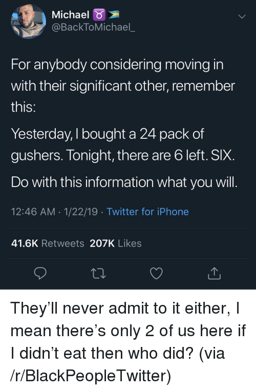 Blackpeopletwitter, Iphone, and Twitter: Michael  @BackToMichael_  For anybody considering moving in  with their significant other, remember  IS  Yesterday, I bought a 24 pack of  gushers. Tonight, there are b left. SIX  Do with this information what you will  12:46 AM 1/22/19 Twitter for iPhone  41.6K Retweets 207K Likes They'll never admit to it either, I mean there's only 2 of us here if I didn't eat then who did? (via /r/BlackPeopleTwitter)