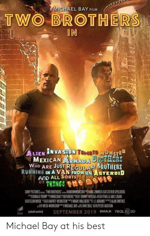 """Sony, Best, and Michael: MICHAEL BAY FILM  TWO BROTHERS  IN  ONSTER  MEXICAN ARMADA BROTHRS  WHO ARE JUST REGULAR 8ROTHERS  RUNNING IN A VAN FROWANITEROID  AND ALL SORTS  SONY PICT  Swan TWO BROT ERSilu-HN00MNIEMESS8""""THNS ZMMER酃STEVEN SPELBERG  ladalt swim SEPTEMBER 2019 MAx reaLD3D Michael Bay at his best"""