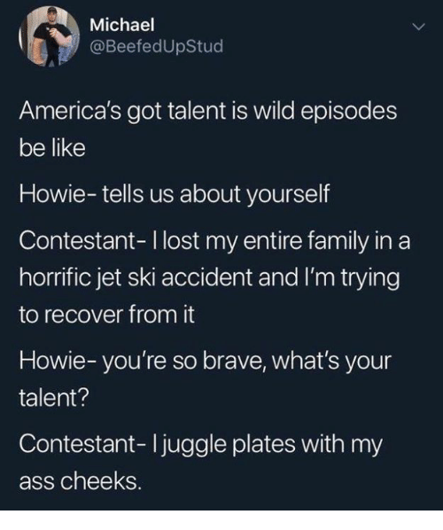 Ass, Be Like, and Dank: Michael  @BeefedUpStud  America's got talent is wild episodes  be like  Howie-tells us about yourself  Contestant-I lost my entire family in a  horrific jet ski accident and I'm trying  to recover from it  Howie-you're so brave, what's your  talent?  Contestant- Ijuggle plates with my  ass cheeks