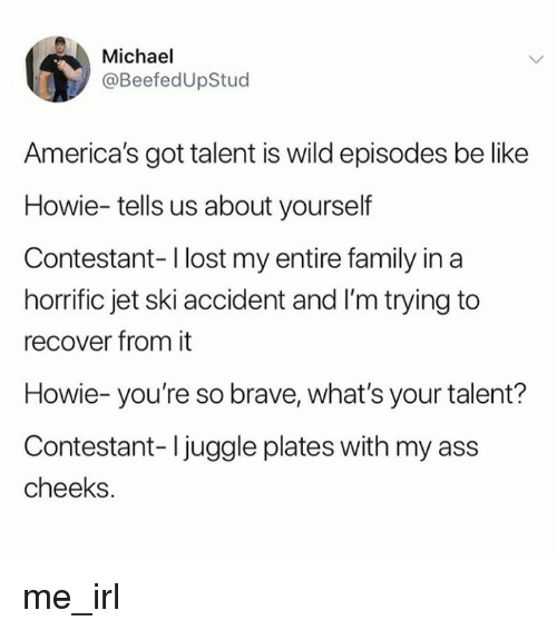 Ass, Be Like, and Family: Michael  @BeefedUpStud  America's got talent is wild episodes be like  Howie-tells us about yourself  Contestant-l lost my entire family in a  horrific jet ski accident and I'm trying to  recover from it  Howie- you're so brave, what's your talent?  Contestant- Ijuggle plates with my ass  cheeks