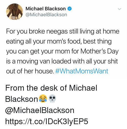 Food, Michael Blackson, and Moms: Michael Blackson  @MichaelBlackson  CHA  For you broke neegas still living at home  eating all your mom's food, best thing  you can get your mom for Mother's Day  is a moving van loaded with all your shit  out of her house. From the desk of Michael Blackson😂💀 @MichaelBlackson https://t.co/IDcK3lyEP5