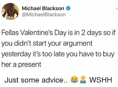 Advice, Memes, and Michael Blackson: Michael Blackson  @MichaelBlackson  Fellas Valentine's Day is in 2 days so if  you didn't start your argument  yesterday it's too late you have to buy  her a present Just some advice.. 😂🤷‍♂️ WSHH