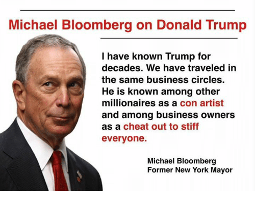 Trumping: Michael Bloomberg on Donald Trump  I have known Trump for  decades. We have traveled in  the same business circles  He is known among other  millionaires as a con artist  and among business owners  as a cheat out to stiff  everyone.  Michael Bloomberg  Former New York Mayor