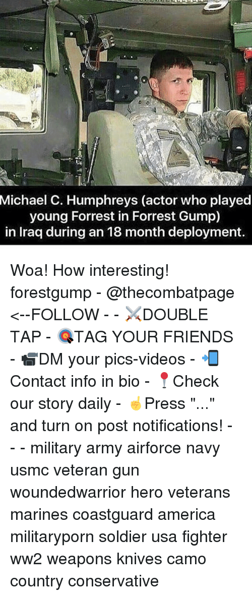 "America, Forrest Gump, and Friends: Michael  C. Humphreys (actor who played  young Forrest in Forrest Gump)  in Iraq during an 18 month deployment. Woa! How interesting! forestgump - @thecombatpage <--FOLLOW - - ⚔️DOUBLE TAP - 🎯TAG YOUR FRIENDS - 📹DM your pics-videos - 📲Contact info in bio - 📍Check our story daily - ☝️Press ""..."" and turn on post notifications! - - - military army airforce navy usmc veteran gun woundedwarrior hero veterans marines coastguard america militaryporn soldier usa fighter ww2 weapons knives camo country conservative"