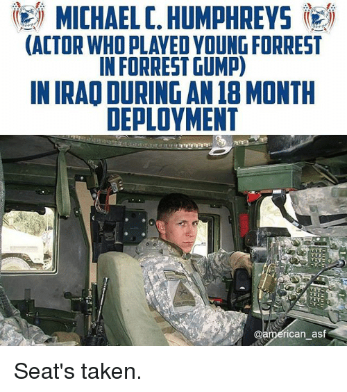 Forrest Gump, Memes, and Taken: MICHAEL C. HUMPHREYS igij  ACTOR WHO PLAYED YOUNG FORREST  IN FORREST GUMP)  IN IRAO DURING AN 18 MONTH  DEPLOYMENT  ican ast Seat's taken.