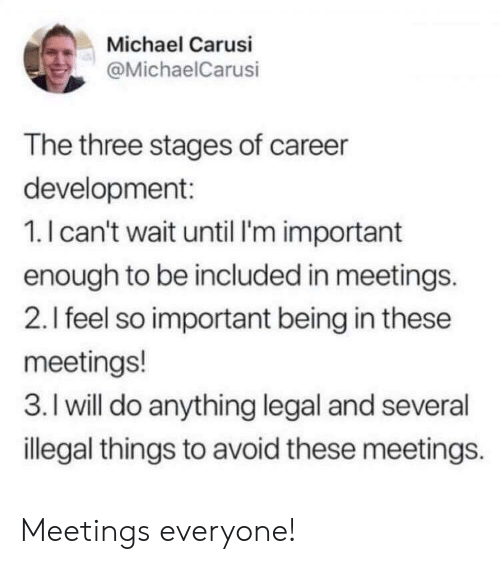 Michael, Three, and Will: Michael Carusi  @MichaelCarusi  The three stages of career  development:  1.I can't wait until I'm important  enough to be included in meetings.  2.I feel so important being in these  meetings!  3. I will do anything legal and several  illegal things to avoid these meetings. Meetings everyone!