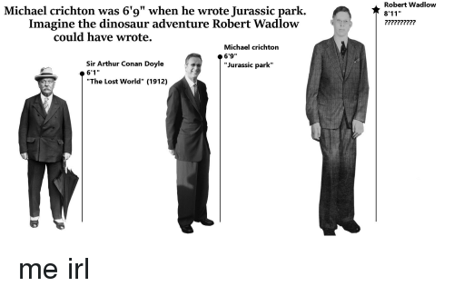 "Arthur, Dinosaur, and Jurassic Park: Michael crichton was 6'9"" when he wrote Jurassic park.  Robert Wadlow  8'11""  Imagine the dinosaur adventure Robert Wadlow  could have wrote.  Michael crichton  6'9""  ""Jurassic park""  Sir Arthur Conan Doyle  ""The Lost World"" (1912) me irl"