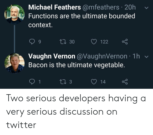 Feathers: Michael Feathers @mfeathers 20h  Functions are the ultimate bounded  context.  Li 30  122  Vaughn Vernon @VaughnVernon 1h  Bacon is the ultimate vegetable.  1  13  14 Two serious developers having a very serious discussion on twitter