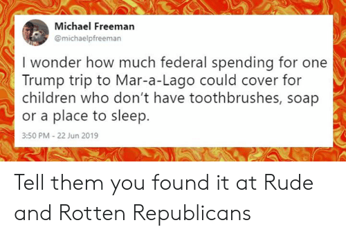 Children, Memes, and Rude: Michael Freeman  @michaelpfreeman  I wonder how much federal spending for  Trump trip to Mar-a-Lago could cover for  children who don't have toothbrushes, soap  or a place to sleep.  3:50 PM - 22 Jun 2019 Tell them you found it at Rude and Rotten Republicans