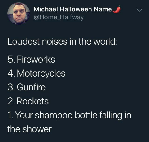 shower: Michael Halloween Name  @Home_Halfway  Loudest noises in the world:  5. Fireworks  4. Motorcycles  3. Gunfire  2. Rockets  1. Your shampoo bottle falling in  the shower