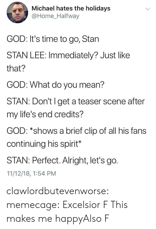 God, Memes, and Reddit: Michael hates the holidays  @Home Halfway  GOD: It's time to go, Stan  STAN LEE: Immediately? Just like  that?  GOD: What do you mean?  STAN: Don't l get a teaser scene after  my life's end credits?  GOD: *shows a brief clip of all his fans  continuing his spirit*  STAN: Perfect. Alright, let's go.  11/12/18, 1:54 PM clawlordbutevenworse:  memecage:  Excelsior  F  This makes me happyAlso  F