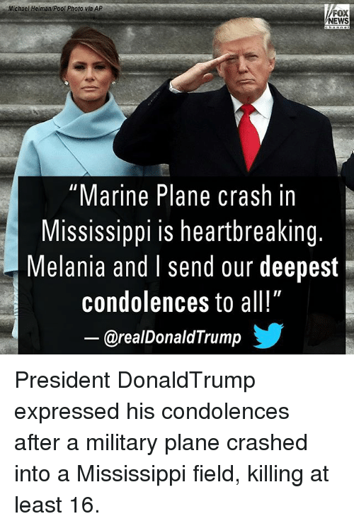 "Memes, News, and Condolences: Michael Heiman/Pool Photo via AP  FOX  NEWS  ""Marine Plane crash in  Mississippi is heartbreaking.  Melania and I send our deepest  condolences to all!""  @realDonaldTrump步 President DonaldTrump expressed his condolences after a military plane crashed into a Mississippi field, killing at least 16."