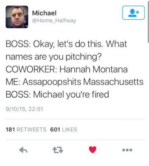 Hannah Montana, Home, and Massachusetts: Michael  @Home-Halfway  BOSS: Okay, let's do this. What  names are you pitching?  COWORKER: Hannah Montana  ME: Assapoopshits Massachusetts  BOSS: Michael you're fired  9/10/15, 22:51  181 RETWEETS 601 LIKES  わ  17