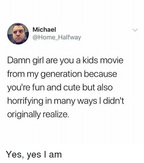 Cute, Girl, and Home: Michael  @Home Halfway  Damn girl are you a kids movie  from my generation because  you're fun and cute but also  horrifying in many ways I didn't  originally realize. Yes, yes I am