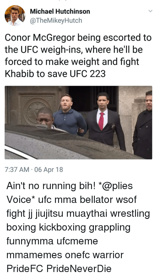 Boxing, Conor McGregor, and Memes: Michael Hutchinson  @TheMikeyHutch  Conor McGregor being escorted to  the UFC weigh-ins, where he'll be  forced to make weight and fight  Khabib to save UFC 223  7:37 AM , 06 Apr 18 Ain't no running bih! *@plies Voice* ufc mma bellator wsof fight jj jiujitsu muaythai wrestling boxing kickboxing grappling funnymma ufcmeme mmamemes onefc warrior PrideFC PrideNeverDie