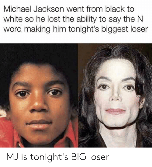 Michael Jackson, Lost, and Black: Michael Jackson went from black to  white so he lost the ability to say the N  word making him tonight's biggest loser MJ is tonight's BIG loser