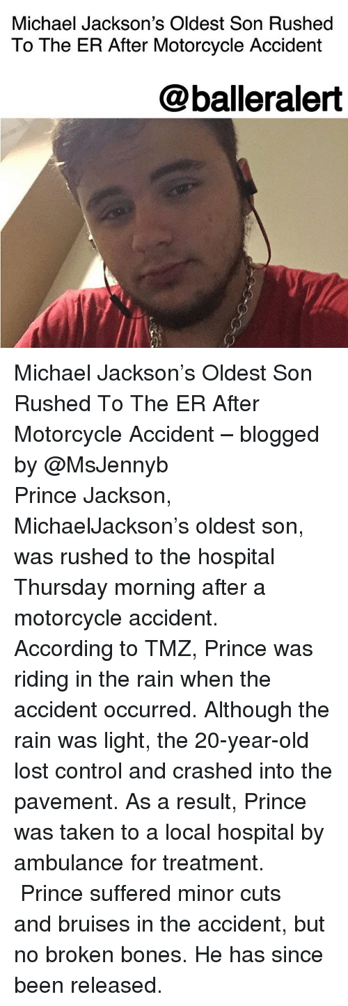 Bones, Memes, and Michael Jackson: Michael Jackson's Oldest Son Rushed  To The ER After Motorcycle Accident  @balleralert Michael Jackson's Oldest Son Rushed To The ER After Motorcycle Accident – blogged by @MsJennyb ⠀⠀⠀⠀⠀⠀⠀ ⠀⠀⠀⠀⠀⠀⠀ Prince Jackson, MichaelJackson's oldest son, was rushed to the hospital Thursday morning after a motorcycle accident. ⠀⠀⠀⠀⠀⠀⠀ ⠀⠀⠀⠀⠀⠀⠀ According to TMZ, Prince was riding in the rain when the accident occurred. Although the rain was light, the 20-year-old lost control and crashed into the pavement. As a result, Prince was taken to a local hospital by ambulance for treatment. ⠀⠀⠀⠀⠀⠀⠀ ⠀⠀⠀⠀⠀⠀⠀ Prince suffered minor cuts and bruises in the accident, but no broken bones. He has since been released.