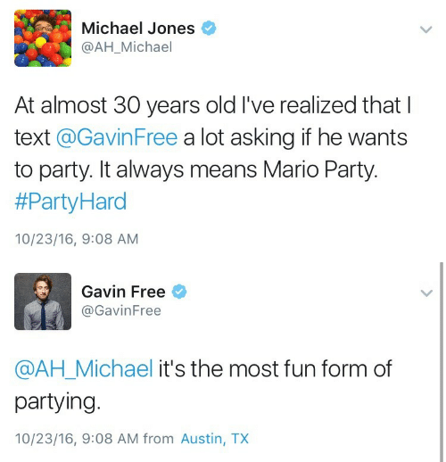 mario party: Michael Jones  @AH_Michael  At almost 30 years old I've realized that I  text @GavinFree a lot asking if he wants  to party. It always means Mario Party.  #PartyHard  10/23/16, 9:08 AM   Gavin Free  @GavinFree  @AH_Michael it's the most fun form of  partying.  10/23/16, 9:08 AM from Austin, TX