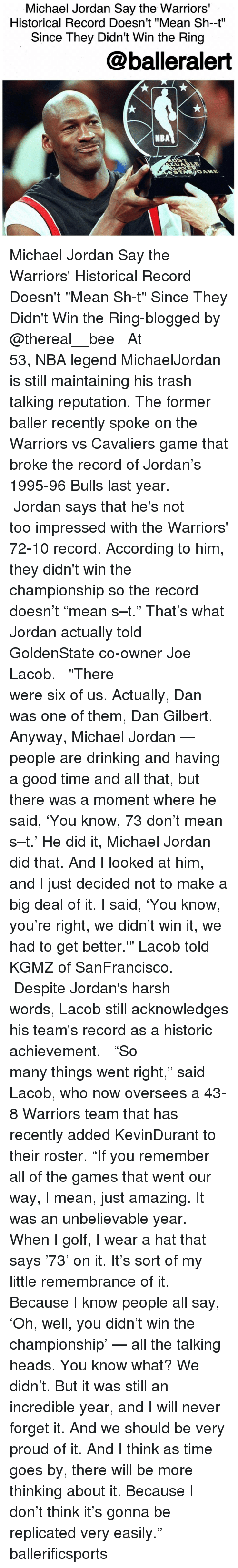 """Memes, Michael Jordan, and 🤖: Michael Jordan Say the Warriors'  Historical Record Doesn't """"Mean Sh-t""""  Since They Didn't Win the Ring  balleralert  NBA Michael Jordan Say the Warriors' Historical Record Doesn't """"Mean Sh-t"""" Since They Didn't Win the Ring-blogged by @thereal__bee ⠀⠀⠀⠀⠀⠀⠀⠀⠀ ⠀⠀⠀⠀⠀⠀⠀⠀⠀ At 53, NBA legend MichaelJordan is still maintaining his trash talking reputation. The former baller recently spoke on the Warriors vs Cavaliers game that broke the record of Jordan's 1995-96 Bulls last year. ⠀⠀⠀⠀⠀⠀⠀⠀⠀ ⠀⠀⠀⠀⠀⠀⠀⠀⠀ Jordan says that he's not too impressed with the Warriors' 72-10 record. According to him, they didn't win the championship so the record doesn't """"mean s–t."""" That's what Jordan actually told GoldenState co-owner Joe Lacob. ⠀⠀⠀⠀⠀⠀⠀⠀⠀ ⠀⠀⠀⠀⠀⠀⠀⠀⠀ """"There were six of us. Actually, Dan was one of them, Dan Gilbert. Anyway, Michael Jordan — people are drinking and having a good time and all that, but there was a moment where he said, 'You know, 73 don't mean s–t.' He did it, Michael Jordan did that. And I looked at him, and I just decided not to make a big deal of it. I said, 'You know, you're right, we didn't win it, we had to get better.'"""" Lacob told KGMZ of SanFrancisco. ⠀⠀⠀⠀⠀⠀⠀⠀⠀ ⠀⠀⠀⠀⠀⠀⠀⠀⠀ Despite Jordan's harsh words, Lacob still acknowledges his team's record as a historic achievement. ⠀⠀⠀⠀⠀⠀⠀⠀⠀ ⠀⠀⠀⠀⠀⠀⠀⠀⠀ """"So many things went right,"""" said Lacob, who now oversees a 43-8 Warriors team that has recently added KevinDurant to their roster. """"If you remember all of the games that went our way, I mean, just amazing. It was an unbelievable year. When I golf, I wear a hat that says '73' on it. It's sort of my little remembrance of it. Because I know people all say, 'Oh, well, you didn't win the championship' — all the talking heads. You know what? We didn't. But it was still an incredible year, and I will never forget it. And we should be very proud of it. And I think as time goes by, there will be more thinking about it. Because I don't think it's gonna be re"""