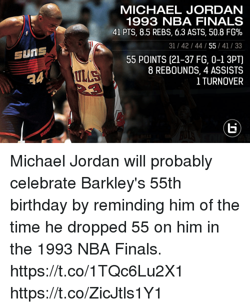 Birthday, Finals, and Memes: MICHAEL JORDANN  1993 NBA FINALS  41 PTS, 8.5 REBS, 6.3 ASTS, 50.8 FG%  31 /42/44/55 /41/33  55 POINTS (21-37 FG, 0-1 3PT)  8 REBOUNDS, 4 ASSISTS  1 TURNOVEP  SUNS  RA  ULLS Michael Jordan will probably celebrate Barkley's 55th birthday by reminding him of the time he dropped 55 on him in the 1993 NBA Finals.  https://t.co/1TQc6Lu2X1 https://t.co/ZicJtls1Y1