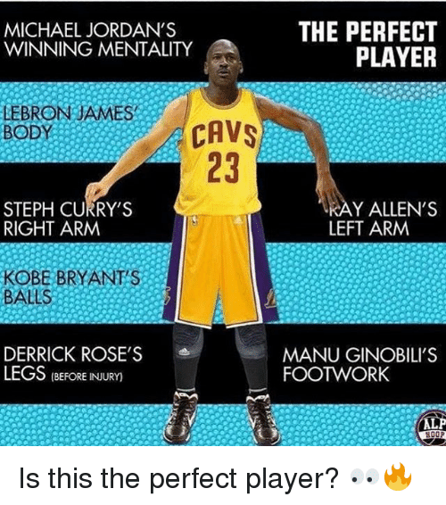Cavs, Jordans, and Memes: MICHAEL JORDAN'S  WINNING MENTALITY  THE PERFECT  PLAYER  LEBRONJAMES  BODY  CAVS  23  STEPH CURRY'S  RIGHT ARM  Y ALLEN'S  LEFT ARM  KOBE BRYANTS  BALLS  DERRICK ROSE'S  LEGS(BERE INJURY)  MANU GINOBILI'S  FOOTWORK Is this the perfect player? 👀🔥